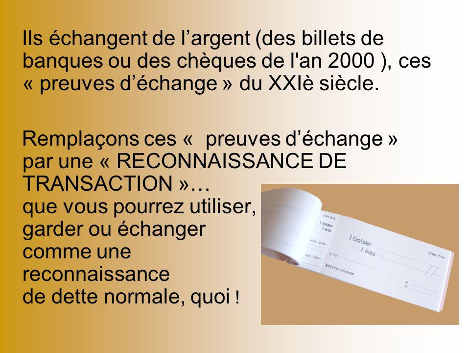 Ils échangent de l'argent (des billets de banques ou des chèques de l an 2000 ), ces « preuves d'échange » du XXIè siècle.