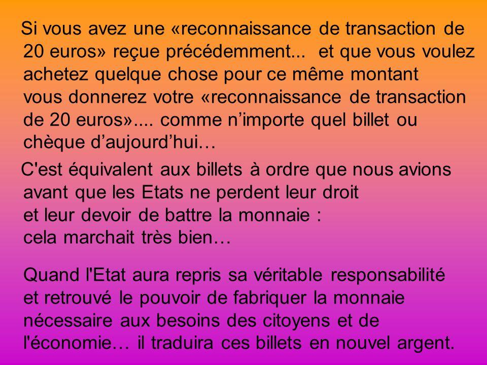Si vous avez une «reconnaissance de transaction de 20 euros» reçue précédemment... et que vous voulez achetez quelque chose pour ce même montant vous donnerez votre «reconnaissance de transaction de 20 euros».... comme n'importe quel billet ou chèque d'aujourd'hui…