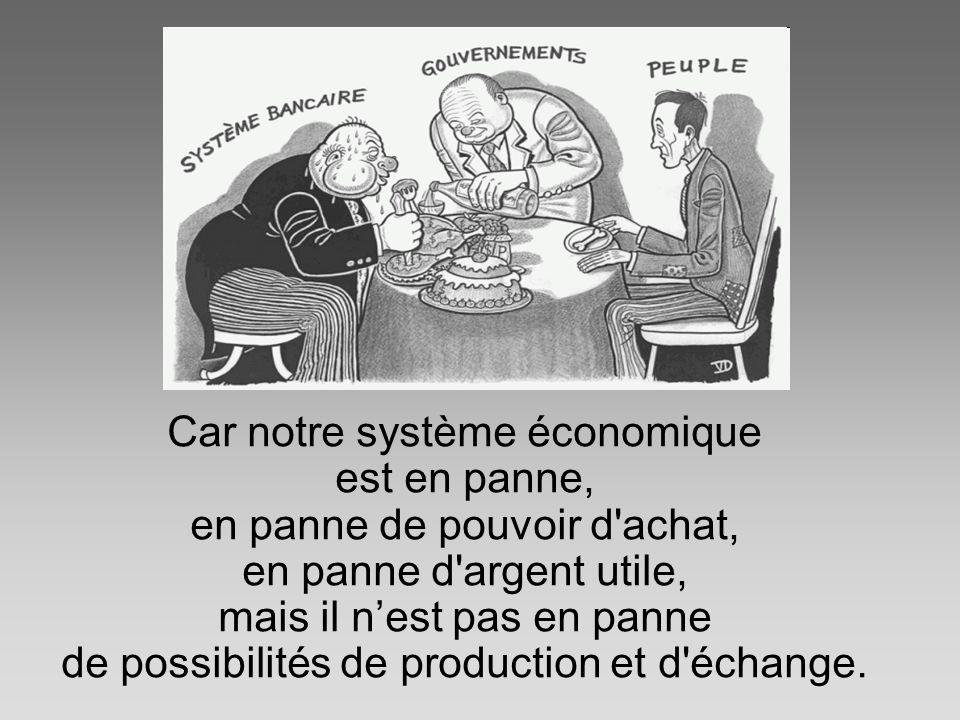 Car notre système économique est en panne, en panne de pouvoir d achat, en panne d argent utile, mais il n'est pas en panne de possibilités de production et d échange.