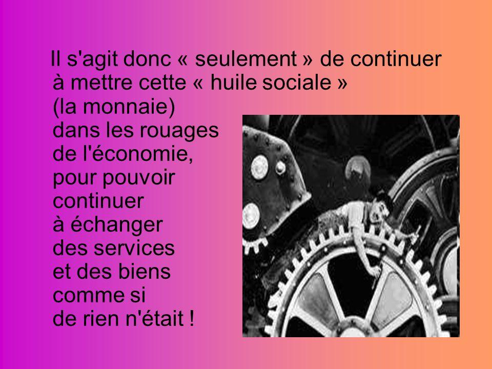 Il s agit donc « seulement » de continuer à mettre cette « huile sociale » (la monnaie) dans les rouages de l économie, pour pouvoir continuer à échanger des services et des biens comme si de rien n était !