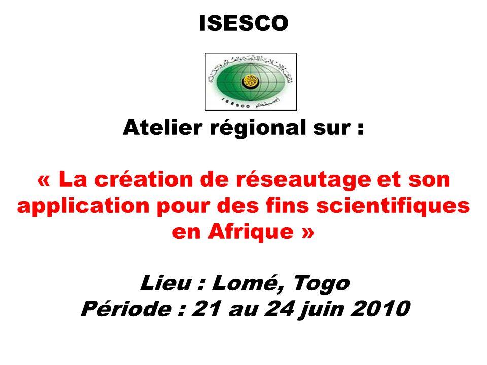 ISESCO Atelier régional sur : « La création de réseautage et son application pour des fins scientifiques en Afrique » Lieu : Lomé, Togo Période : 21 au 24 juin 2010