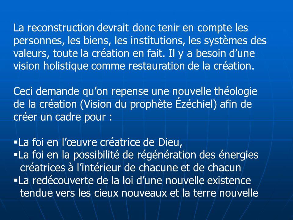 La reconstruction devrait donc tenir en compte les personnes, les biens, les institutions, les systèmes des valeurs, toute la création en fait. Il y a besoin d'une vision holistique comme restauration de la création.