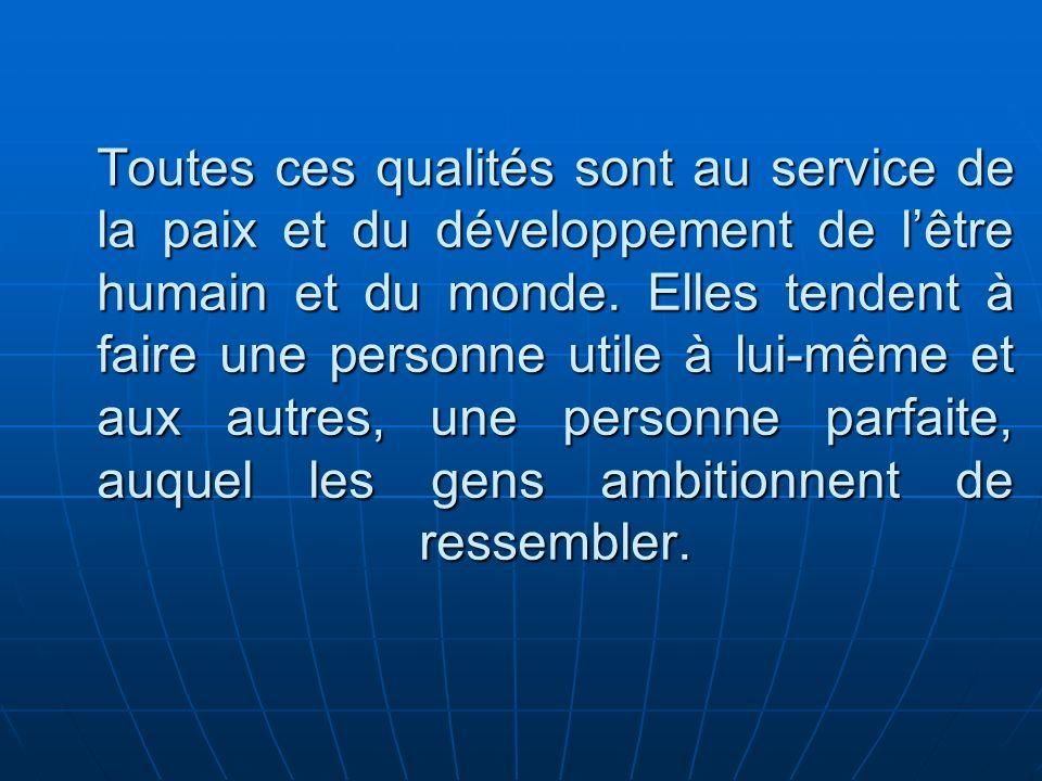 Toutes ces qualités sont au service de la paix et du développement de l'être humain et du monde.