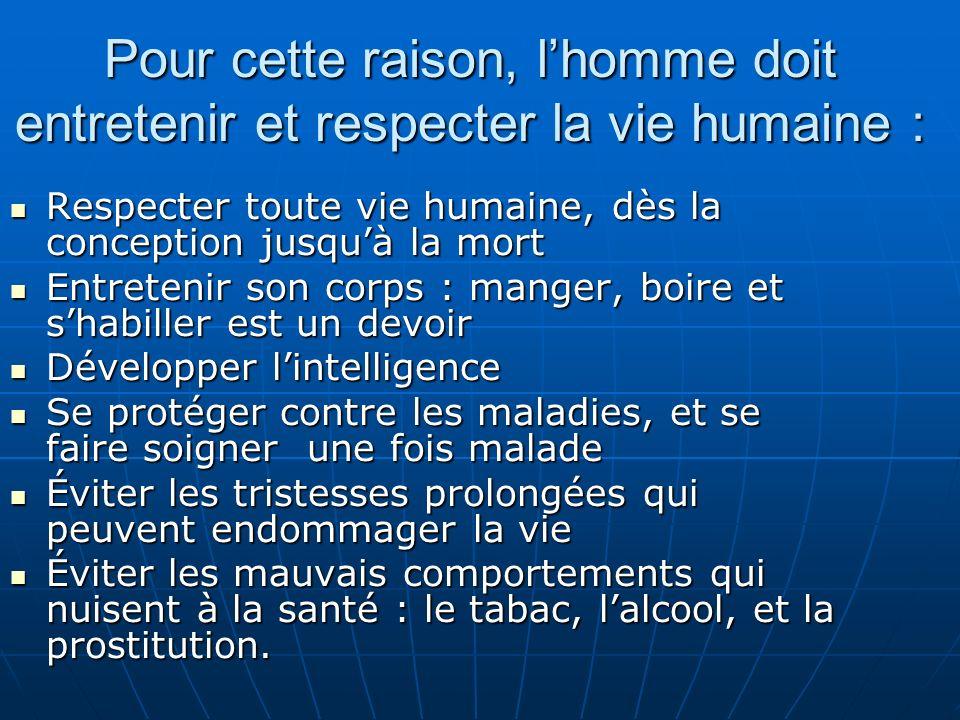 Pour cette raison, l'homme doit entretenir et respecter la vie humaine :