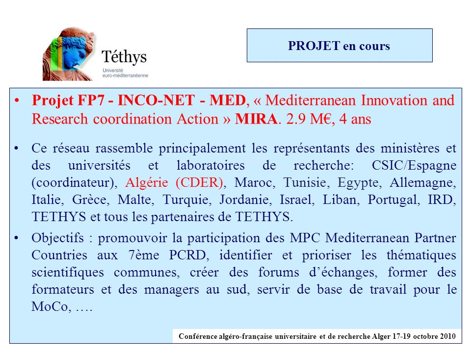 PROJET en cours Projet FP7 - INCO-NET - MED, « Mediterranean Innovation and Research coordination Action » MIRA. 2.9 M€, 4 ans.