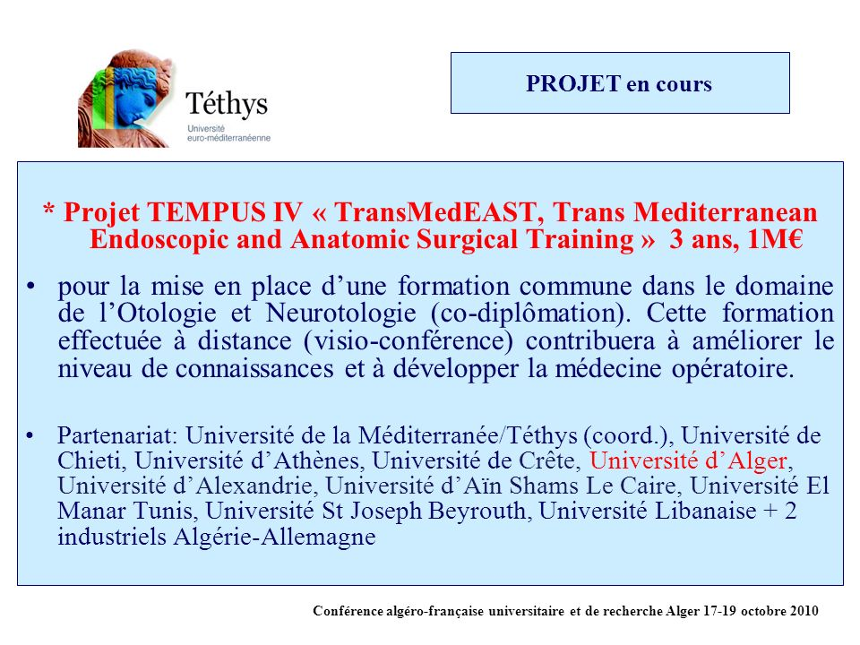 PROJET en cours * Projet TEMPUS IV « TransMedEAST, Trans Mediterranean Endoscopic and Anatomic Surgical Training » 3 ans, 1M€