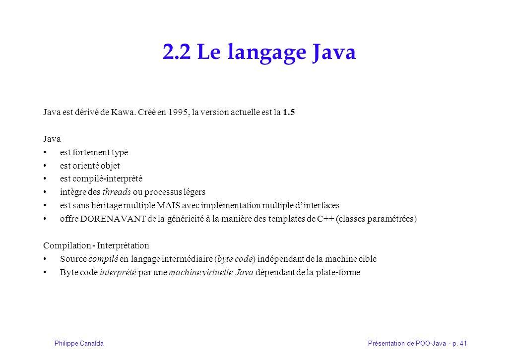 2.2 Le langage Java Java est dérivé de Kawa. Créé en 1995, la version actuelle est la 1.5. Java. est fortement typé.