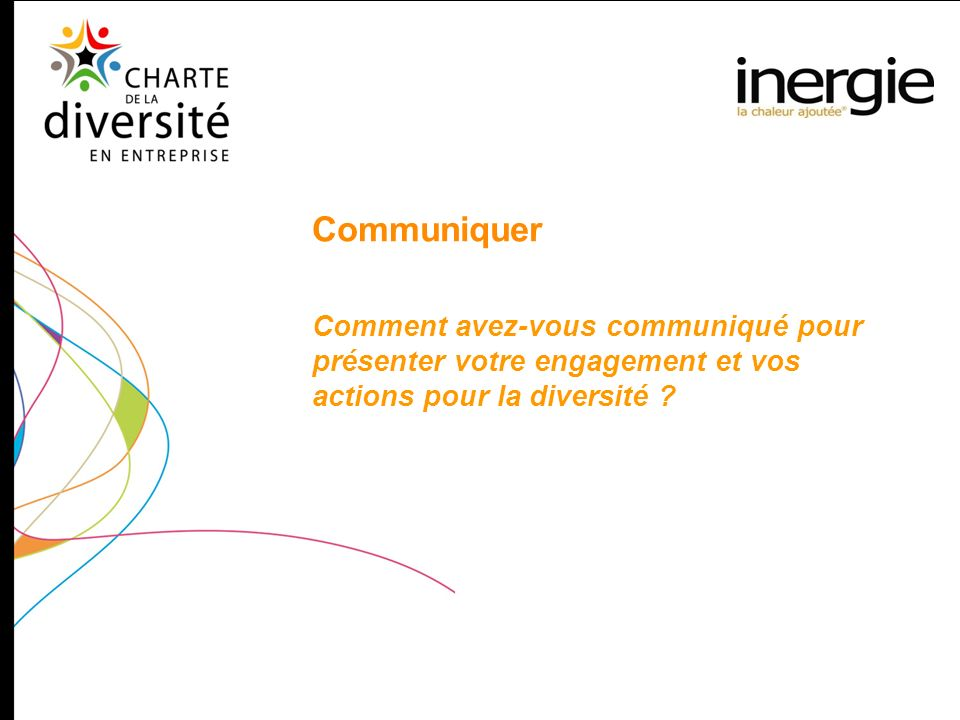 Communiquer Comment avez-vous communiqué pour présenter votre engagement et vos actions pour la diversité