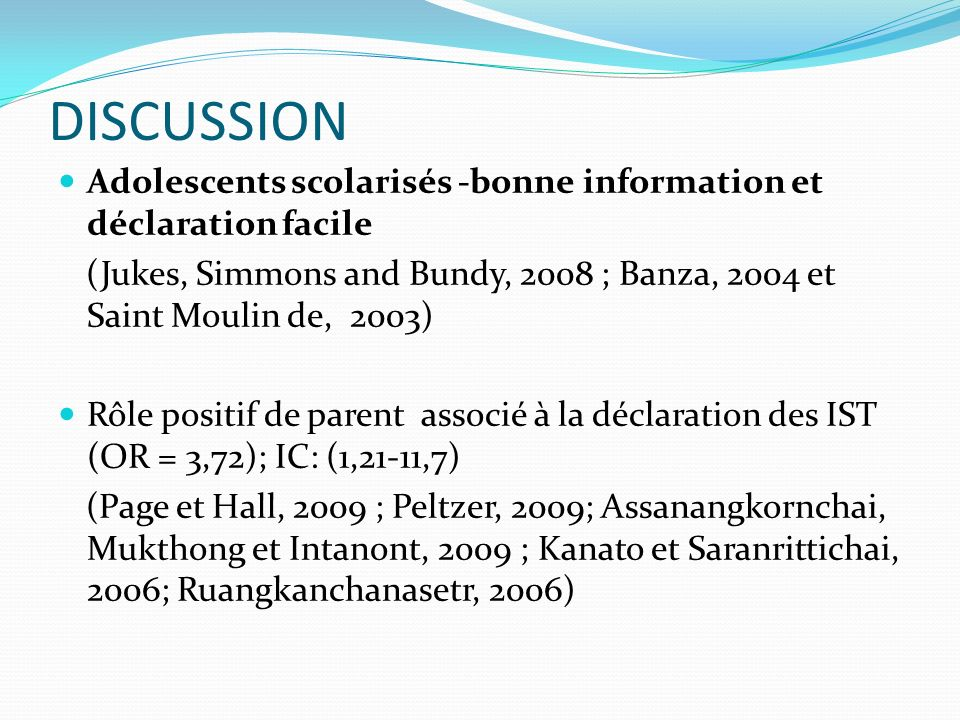 DISCUSSION Adolescents scolarisés -bonne information et déclaration facile. (Jukes, Simmons and Bundy, 2008 ; Banza, 2004 et Saint Moulin de, 2003)