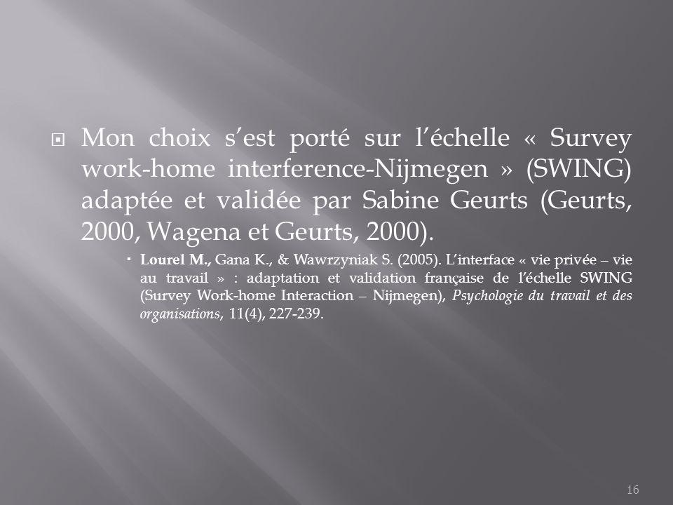 Mon choix s'est porté sur l'échelle « Survey work-home interference-Nijmegen » (SWING) adaptée et validée par Sabine Geurts (Geurts, 2000, Wagena et Geurts, 2000).