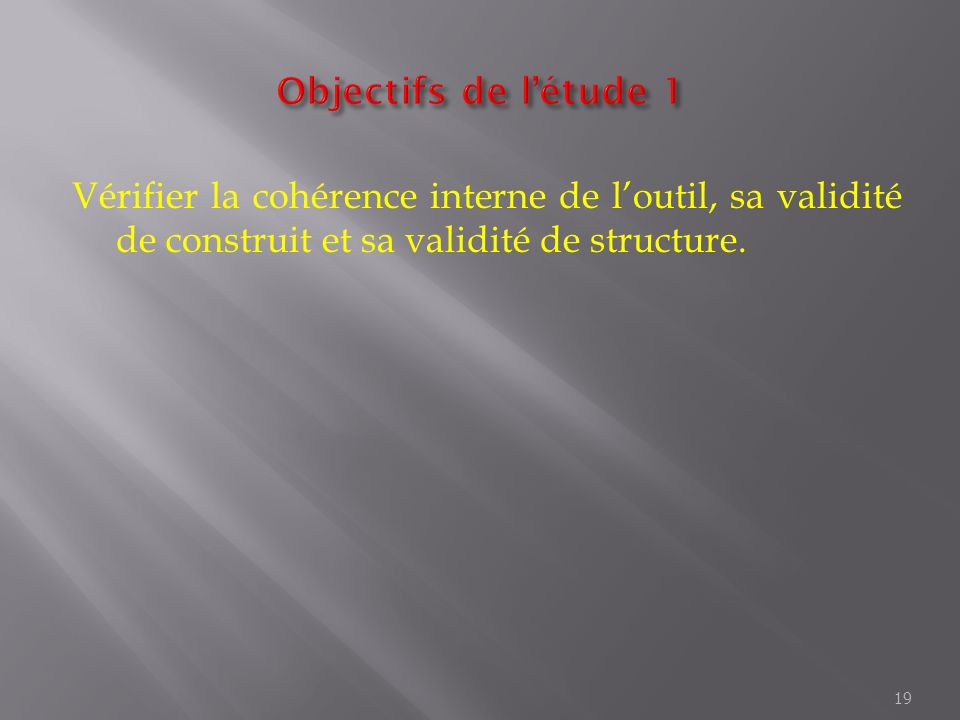 Objectifs de l'étude 1 Vérifier la cohérence interne de l'outil, sa validité de construit et sa validité de structure.