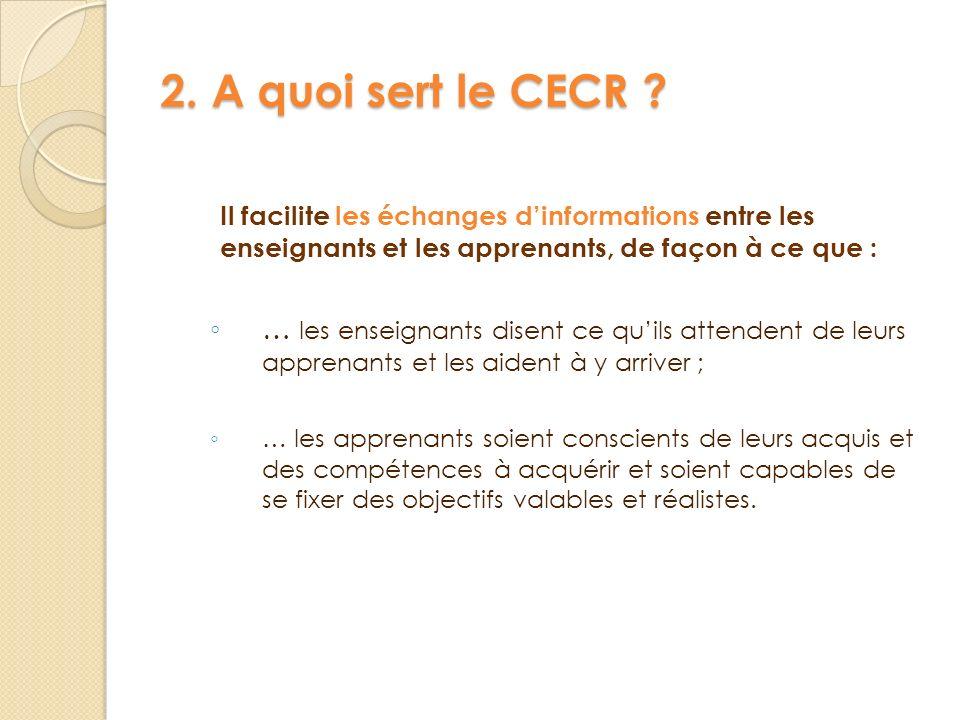 2. A quoi sert le CECR Il facilite les échanges d'informations entre les enseignants et les apprenants, de façon à ce que :