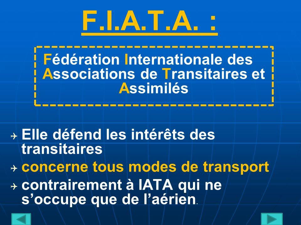 F.I.A.T.A. : Fédération Internationale des Associations de Transitaires et Assimilés. Elle défend les intérêts des transitaires.
