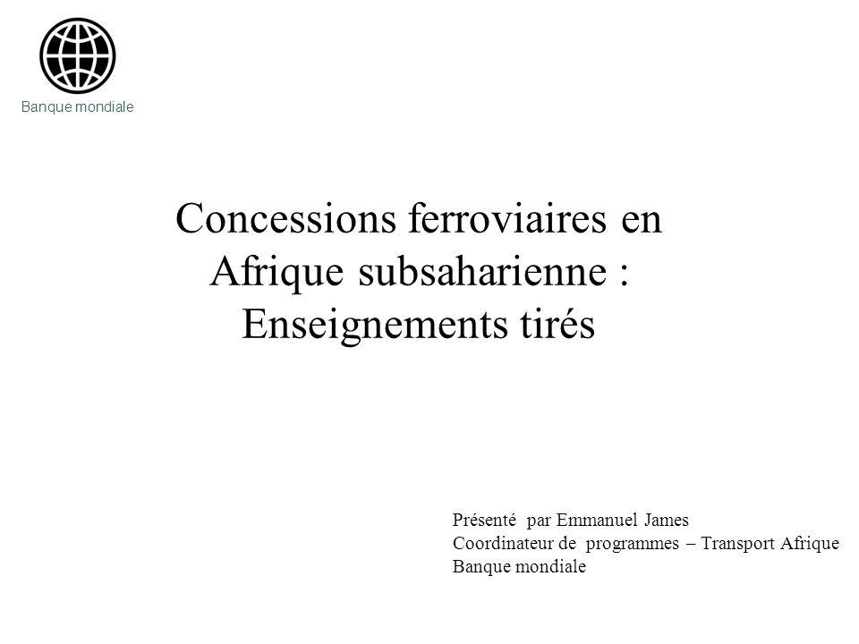 Banque mondiale Concessions ferroviaires en Afrique subsaharienne : Enseignements tirés. Présenté par Emmanuel James.