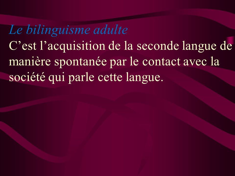 Le bilinguisme adulte C'est l'acquisition de la seconde langue de manière spontanée par le contact avec la société qui parle cette langue.