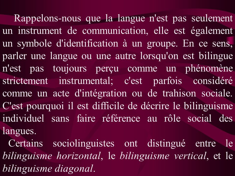 Rappelons-nous que la langue n est pas seulement un instrument de communication, elle est également un symbole d identification à un groupe. En ce sens, parler une langue ou une autre lorsqu on est bilingue n est pas toujours perçu comme un phénomène strictement instrumental; c est parfois considéré comme un acte d intégration ou de trahison sociale. C est pourquoi il est difficile de décrire le bilinguisme individuel sans faire référence au rôle social des langues.