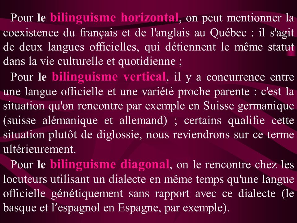 Pour le bilinguisme horizontal, on peut mentionner la coexistence du français et de l anglais au Québec : il s agit de deux langues officielles, qui détiennent le même statut dans la vie culturelle et quotidienne ;