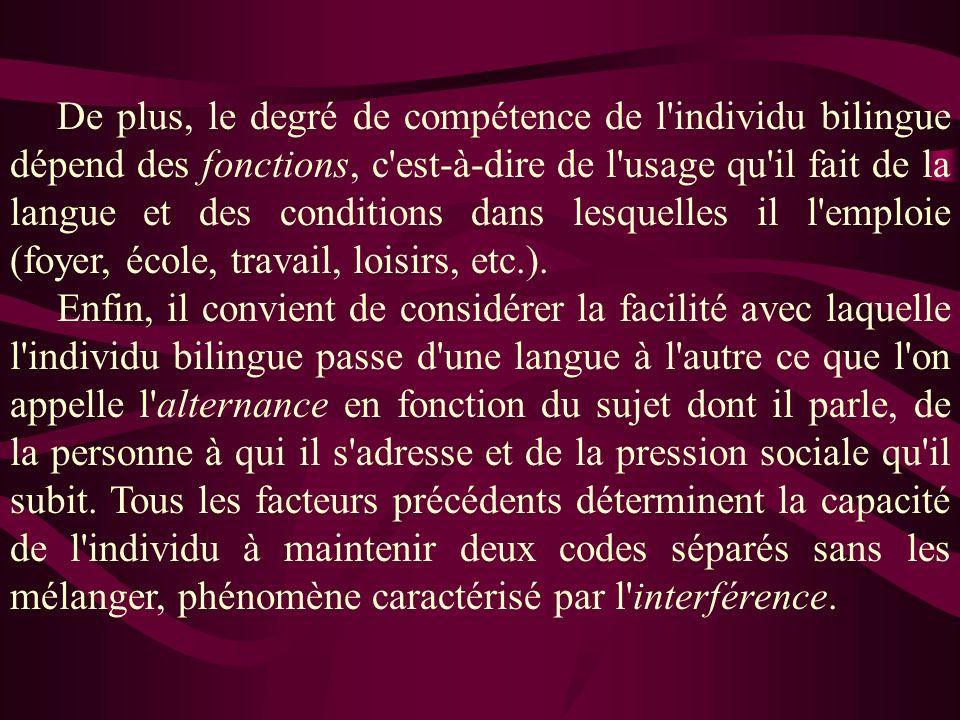 De plus, le degré de compétence de l individu bilingue dépend des fonctions, c est-à-dire de l usage qu il fait de la langue et des conditions dans lesquelles il l emploie (foyer, école, travail, loisirs, etc.).