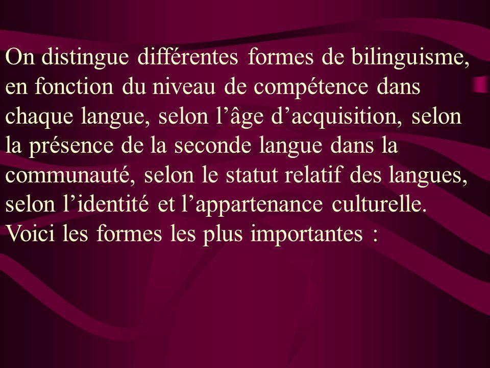 On distingue différentes formes de bilinguisme, en fonction du niveau de compétence dans chaque langue, selon l'âge d'acquisition, selon la présence de la seconde langue dans la communauté, selon le statut relatif des langues, selon l'identité et l'appartenance culturelle.