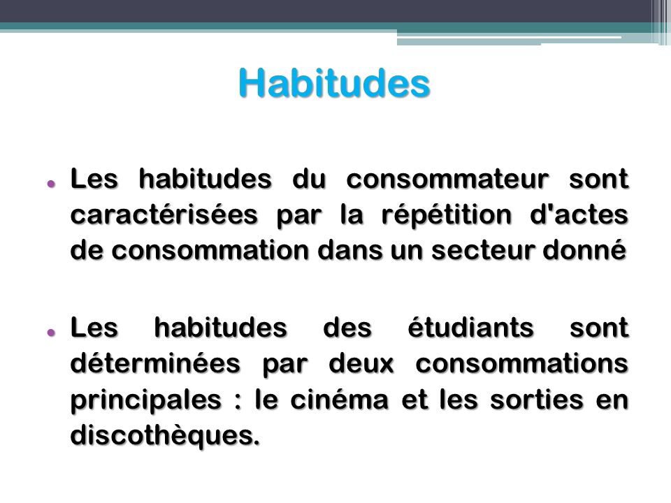 Habitudes Les habitudes du consommateur sont caractérisées par la répétition d actes de consommation dans un secteur donné.
