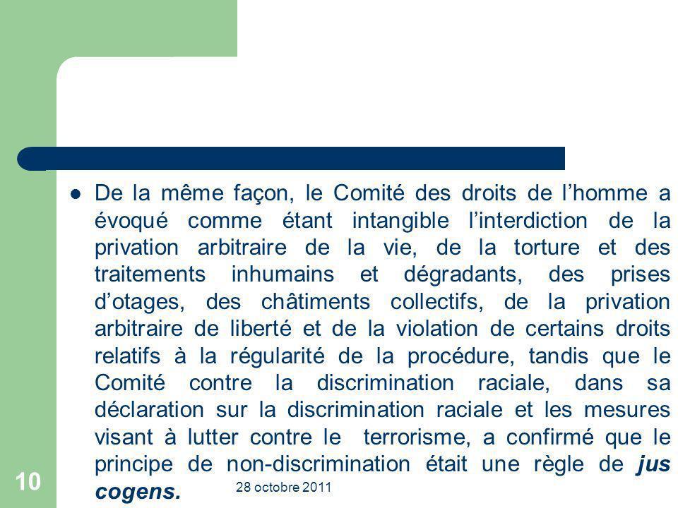 De la même façon, le Comité des droits de l'homme a évoqué comme étant intangible l'interdiction de la privation arbitraire de la vie, de la torture et des traitements inhumains et dégradants, des prises d'otages, des châtiments collectifs, de la privation arbitraire de liberté et de la violation de certains droits relatifs à la régularité de la procédure, tandis que le Comité contre la discrimination raciale, dans sa déclaration sur la discrimination raciale et les mesures visant à lutter contre le terrorisme, a confirmé que le principe de non-discrimination était une règle de jus cogens.