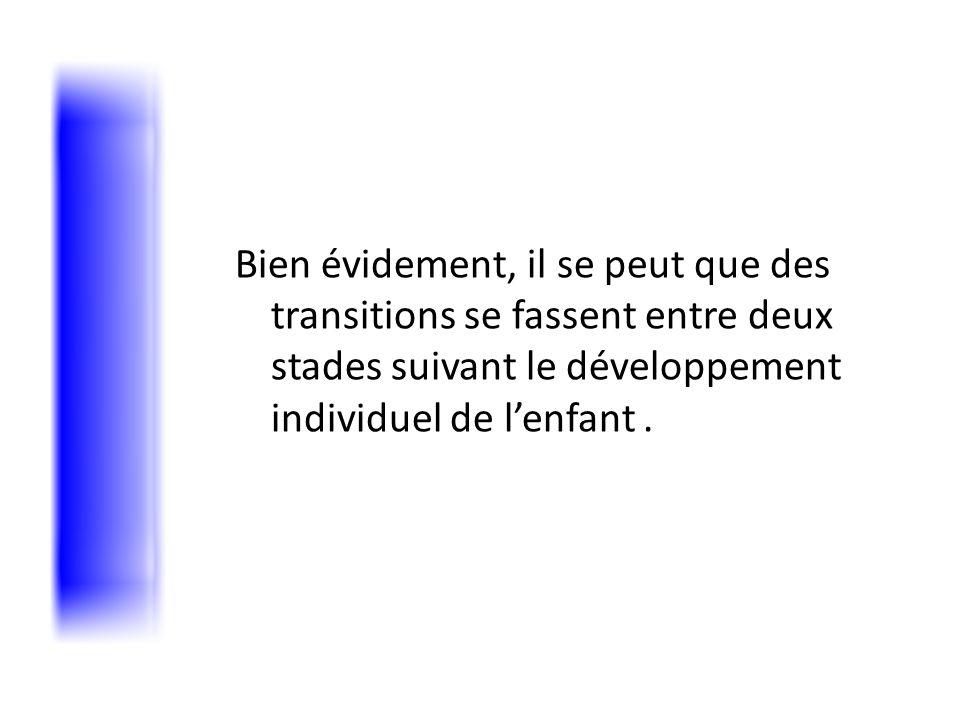 Bien évidement, il se peut que des transitions se fassent entre deux stades suivant le développement individuel de l'enfant .