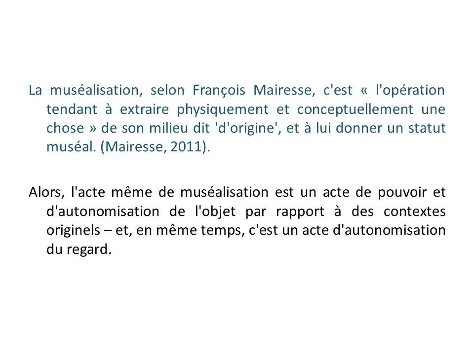 La muséalisation, selon François Mairesse, c est « l opération tendant à extraire physiquement et conceptuellement une chose » de son milieu dit d origine , et à lui donner un statut muséal.