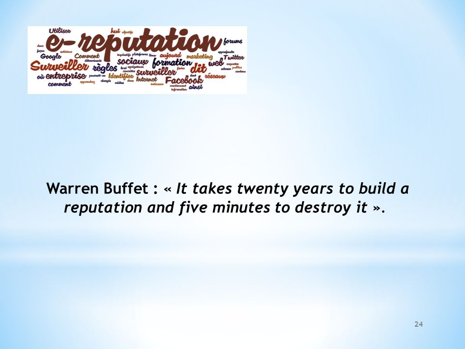 Warren Buffet : « It takes twenty years to build a reputation and five minutes to destroy it ».