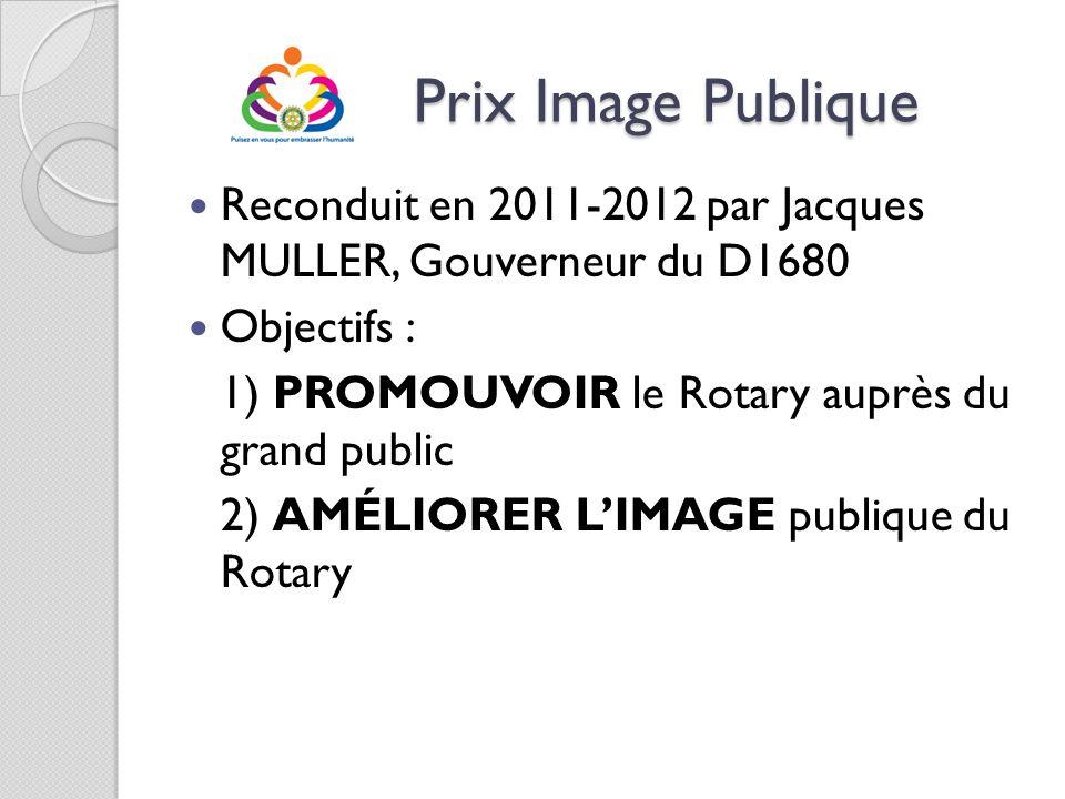 Prix Image Publique Reconduit en 2011-2012 par Jacques MULLER, Gouverneur du D1680. Objectifs : 1) PROMOUVOIR le Rotary auprès du grand public.