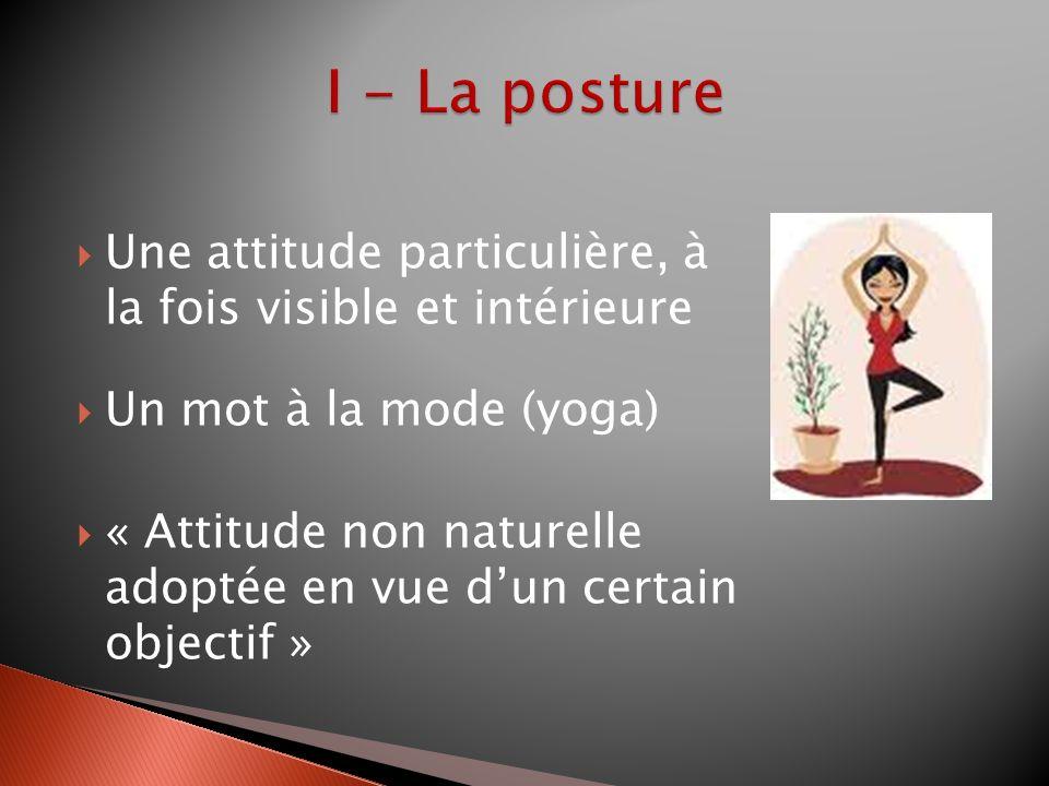 I - La posture Une attitude particulière, à la fois visible et intérieure. Un mot à la mode (yoga)