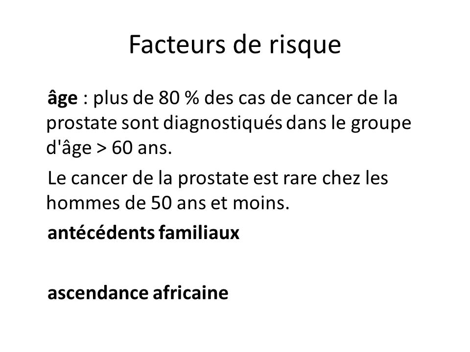 Facteurs de risque âge : plus de 80 % des cas de cancer de la prostate sont diagnostiqués dans le groupe d âge > 60 ans.