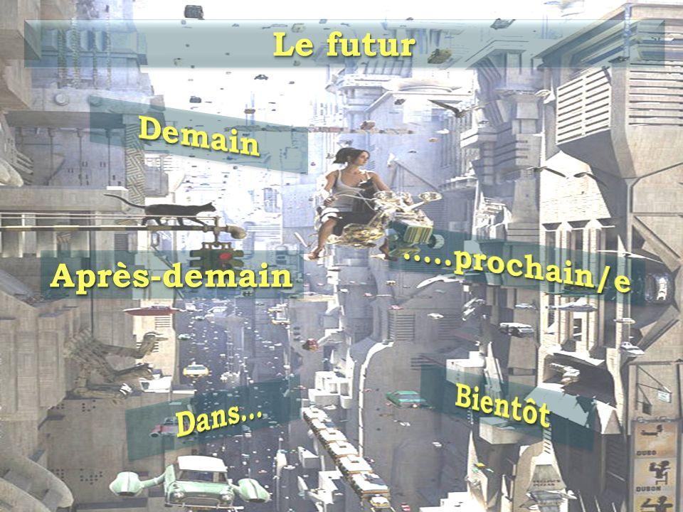 Le futur Demain …..prochain/e Après-demain Bientôt Dans…