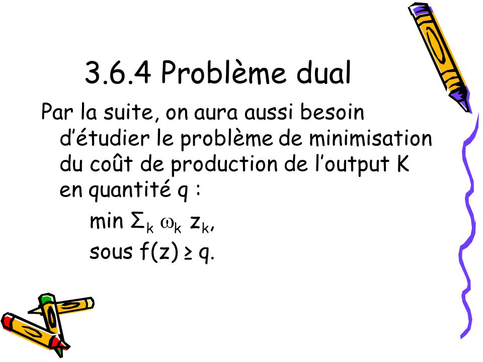 3.6.4 Problème dual Par la suite, on aura aussi besoin d'étudier le problème de minimisation du coût de production de l'output K en quantité q :