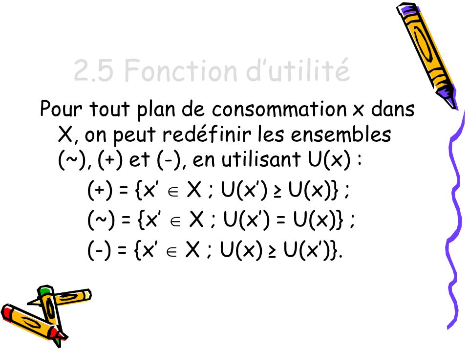 2.5 Fonction d'utilité Pour tout plan de consommation x dans X, on peut redéfinir les ensembles (~), (+) et (-), en utilisant U(x) :