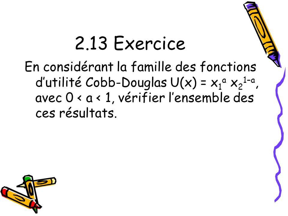 2.13 Exercice En considérant la famille des fonctions d'utilité Cobb-Douglas U(x) = x1a x21–a, avec 0 < a < 1, vérifier l'ensemble des ces résultats.