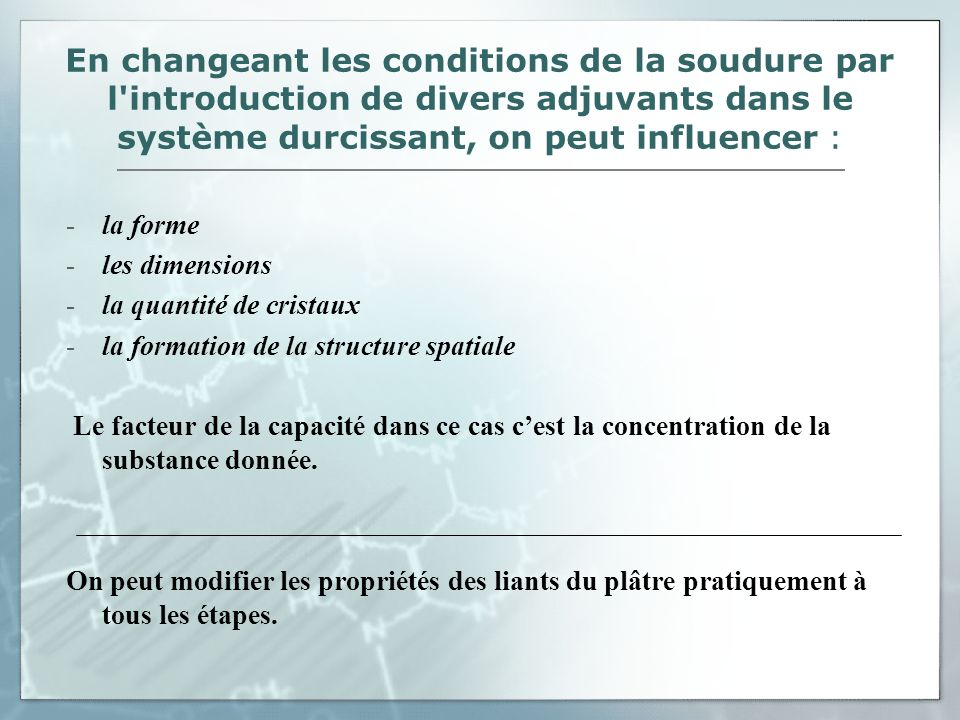 En changeant les conditions de la soudure par l introduction de divers adjuvants dans le système durcissant, on peut influencer :