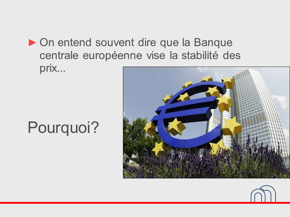 On entend souvent dire que la Banque centrale européenne vise la stabilité des prix...