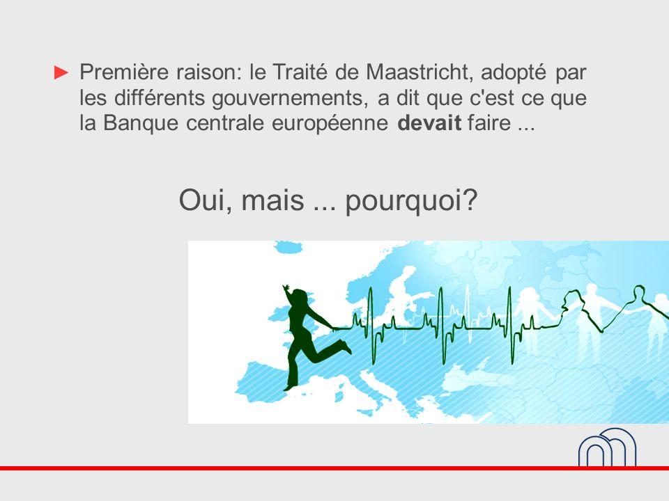 Première raison: le Traité de Maastricht, adopté par les différents gouvernements, a dit que c est ce que la Banque centrale européenne devait faire ...