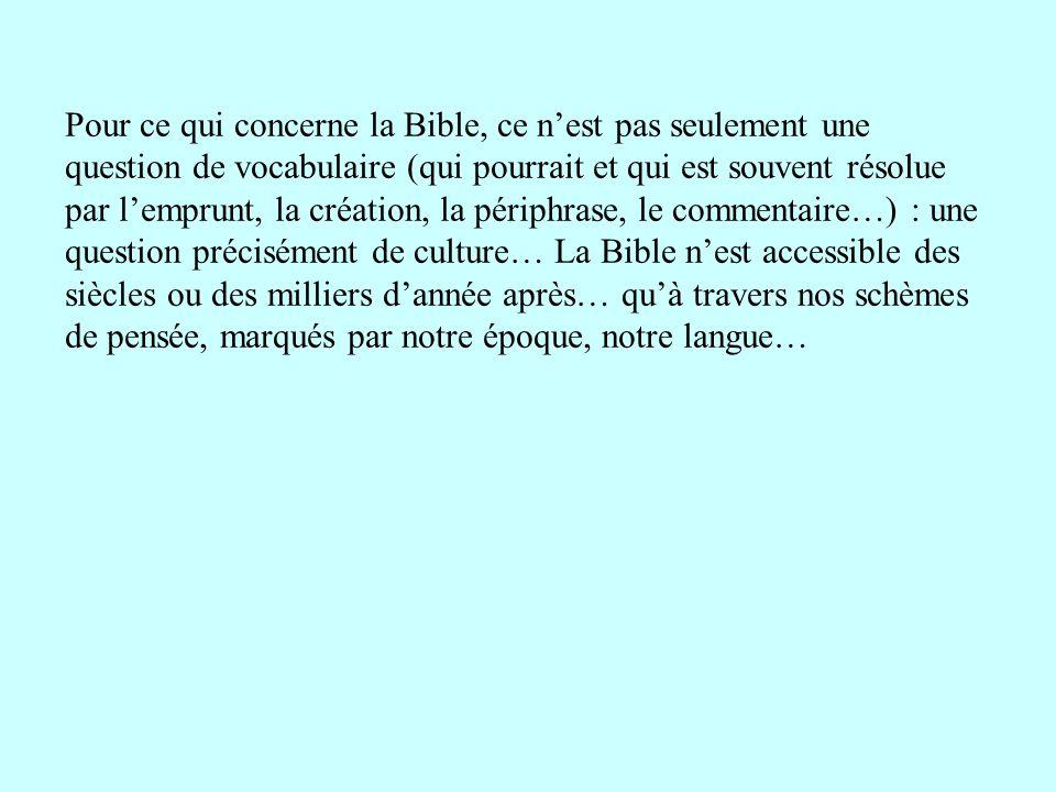 Pour ce qui concerne la Bible, ce n'est pas seulement une question de vocabulaire (qui pourrait et qui est souvent résolue par l'emprunt, la création, la périphrase, le commentaire…) : une question précisément de culture… La Bible n'est accessible des siècles ou des milliers d'année après… qu'à travers nos schèmes de pensée, marqués par notre époque, notre langue…