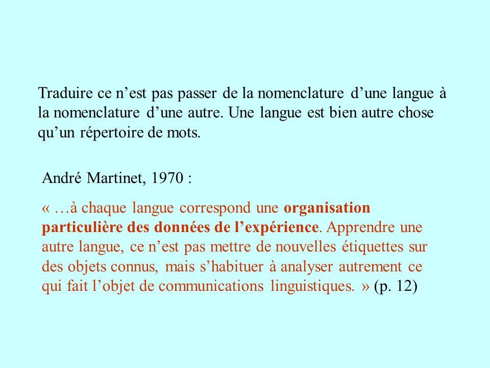 Traduire ce n'est pas passer de la nomenclature d'une langue à la nomenclature d'une autre. Une langue est bien autre chose qu'un répertoire de mots.