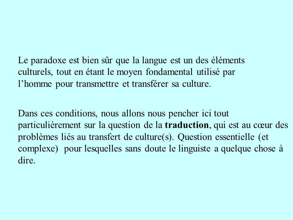 Le paradoxe est bien sûr que la langue est un des éléments culturels, tout en étant le moyen fondamental utilisé par l'homme pour transmettre et transférer sa culture.