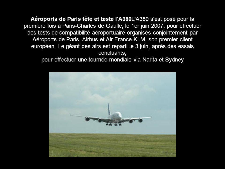 Aéroports de Paris fête et teste l A380L A380 s est posé pour la première fois à Paris-Charles de Gaulle, le 1er juin 2007, pour effectuer des tests de compatibilité aéroportuaire organisés conjointement par Aéroports de Paris, Airbus et Air France-KLM, son premier client européen.