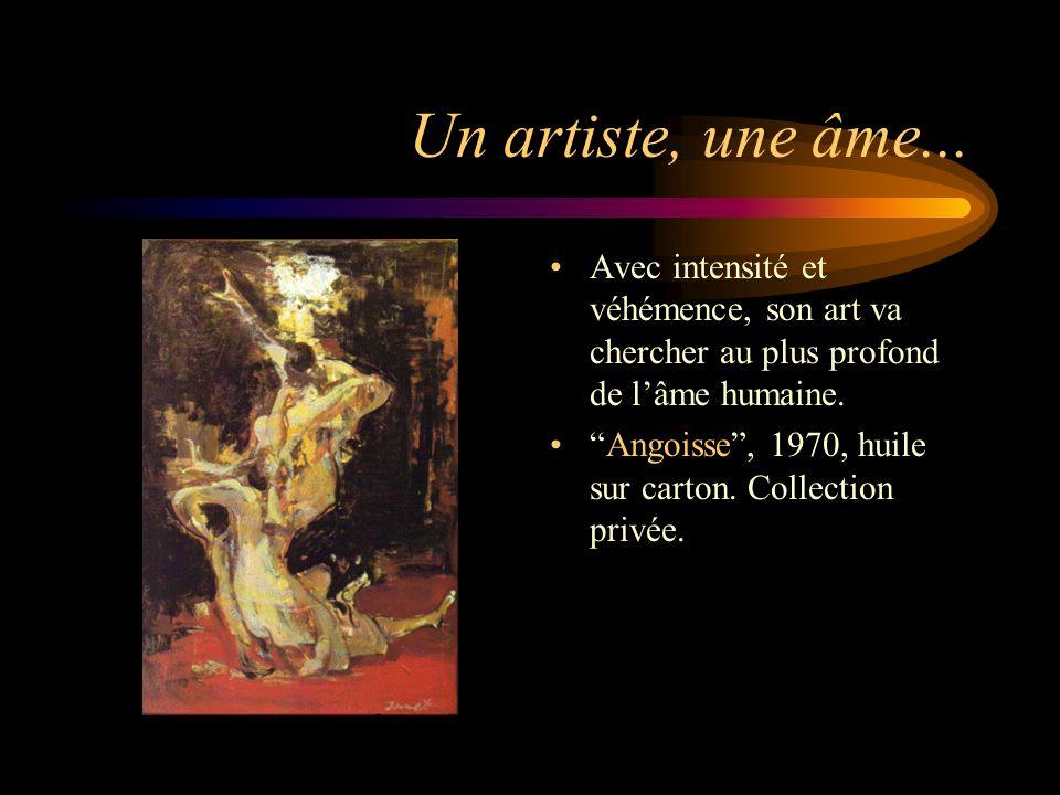 Un artiste, une âme... Avec intensité et véhémence, son art va chercher au plus profond de l'âme humaine.