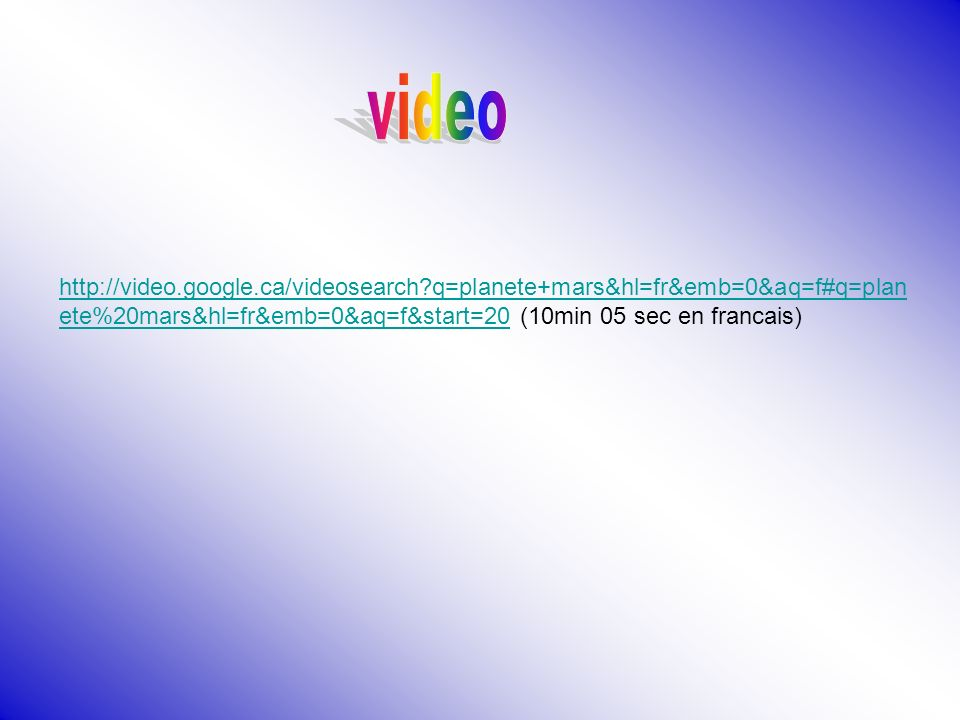 video http://video.google.ca/videosearch q=planete+mars&hl=fr&emb=0&aq=f#q=planete%20mars&hl=fr&emb=0&aq=f&start=20 (10min 05 sec en francais)