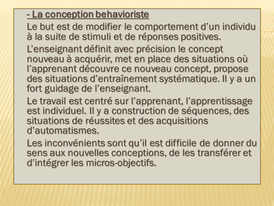 - La conception behavioriste Le but est de modifier le comportement d'un individu à la suite de stimuli et de réponses positives.