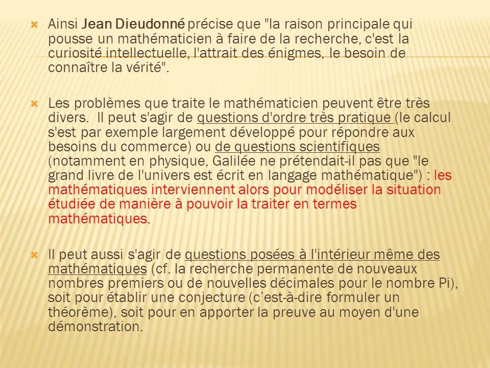 Ainsi Jean Dieudonné précise que la raison principale qui pousse un mathématicien à faire de la recherche, c est la curiosité intellectuelle, l attrait des énigmes, le besoin de connaître la vérité .