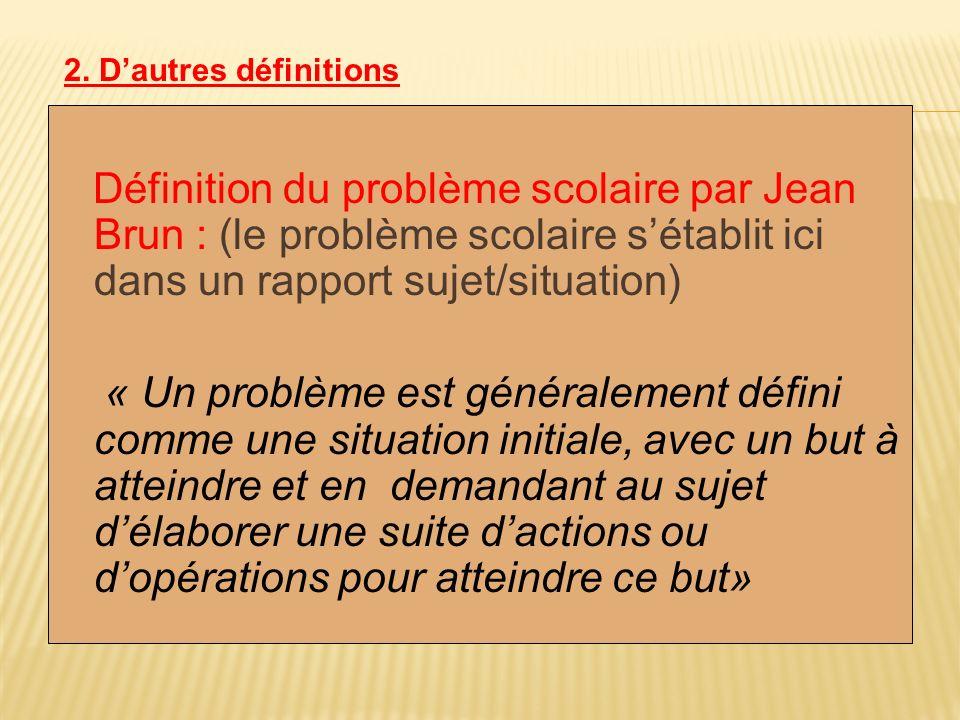 2. D'autres définitions Définition du problème scolaire par Jean Brun : (le problème scolaire s'établit ici dans un rapport sujet/situation)