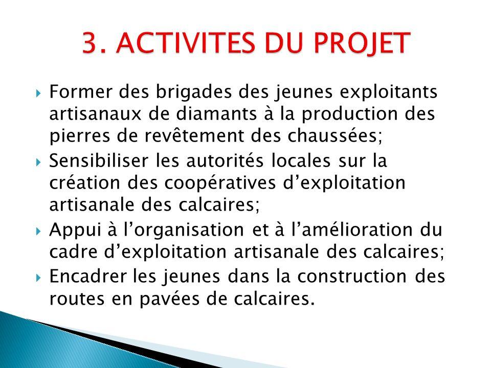 3. ACTIVITES DU PROJET Former des brigades des jeunes exploitants artisanaux de diamants à la production des pierres de revêtement des chaussées;