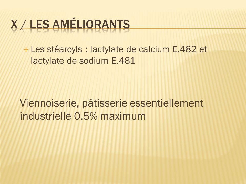 X / Les améliorants Les stéaroyls : lactylate de calcium E.482 et lactylate de sodium E.481.