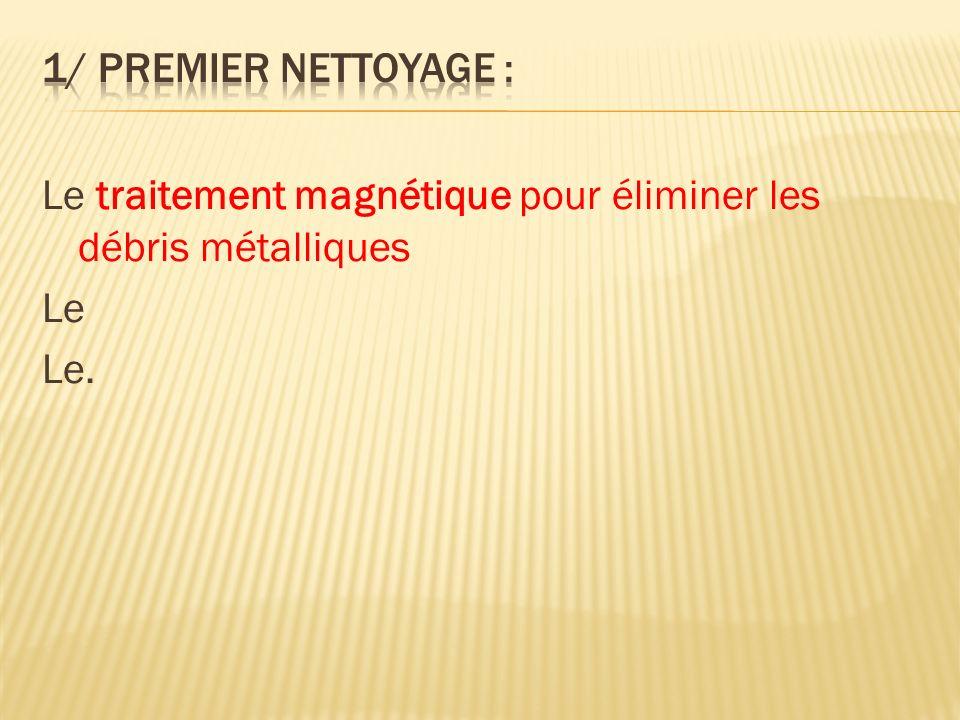 1/ Premier nettoyage : Le traitement magnétique pour éliminer les débris métalliques Le Le.